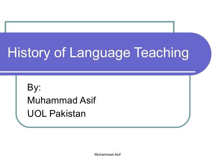 History of Language Teaching By: Muhammad Asif UOL Pakistan Muhammad Asif