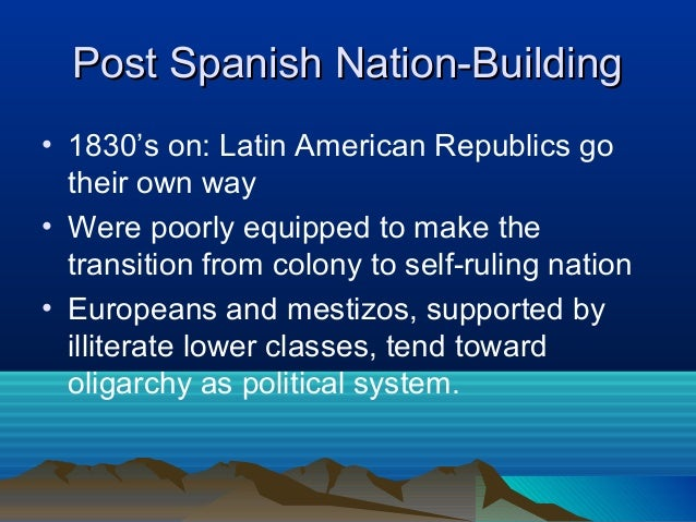 Post Spanish Nation-BuildingPost Spanish Nation-Building • 1830's on: Latin American Republics go their own way • Were poo...