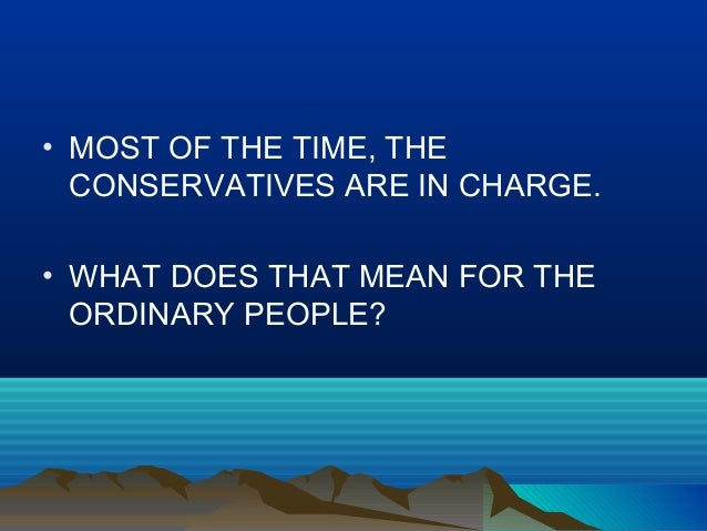 • MOST OF THE TIME, THE CONSERVATIVES ARE IN CHARGE. • WHAT DOES THAT MEAN FOR THE ORDINARY PEOPLE?