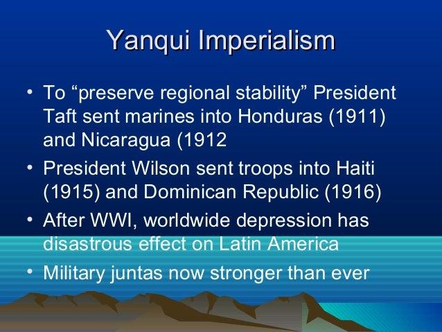 "Yanqui ImperialismYanqui Imperialism • To ""preserve regional stability"" President Taft sent marines into Honduras (1911) a..."