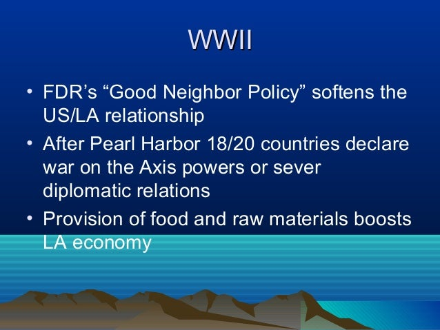 """WWIIWWII • FDR's """"Good Neighbor Policy"""" softens the US/LA relationship • After Pearl Harbor 18/20 countries declare war on..."""