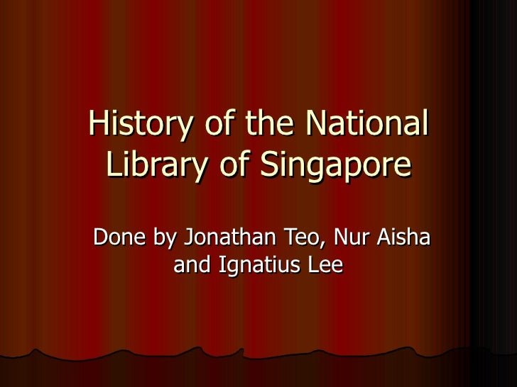 History of the National Library of Singapore Done by Jonathan Teo, Nur Aisha and Ignatius Lee