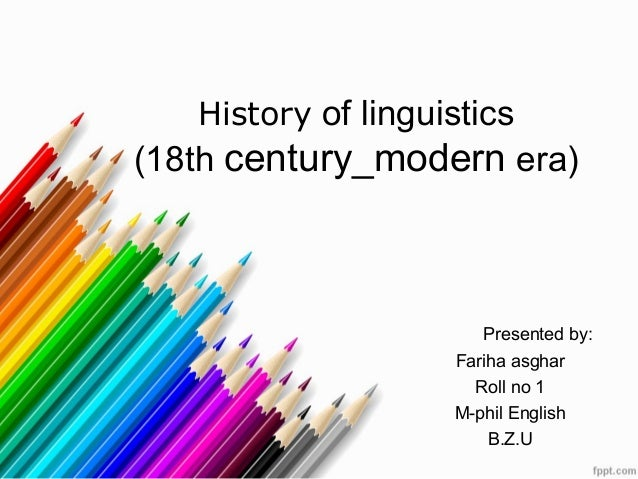 History of linguistics(18th century_modern era)Presented by:Fariha asgharRoll no 1M-phil EnglishB.Z.U
