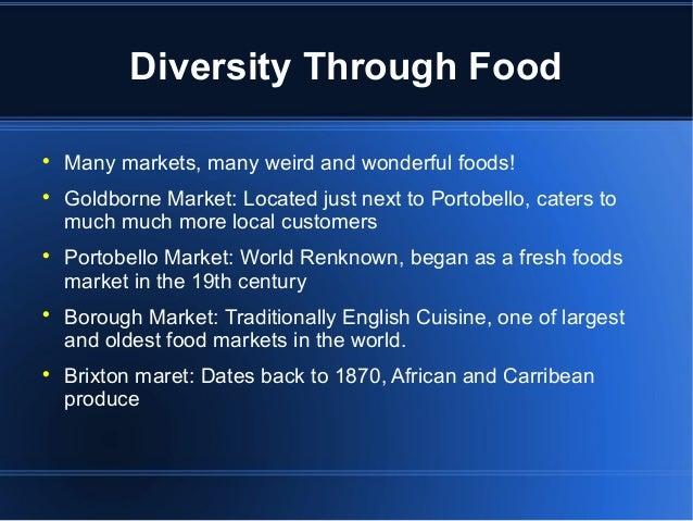 Diversity Through Food  Many markets, many weird and wonderful foods!  Goldborne Market: Located just next to Portobello...