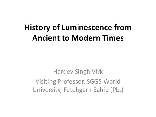 History of Luminescence from Ancient to Modern Times  Hardev Singh Virk Visiting Professor, SGGS World University, Fatehga...