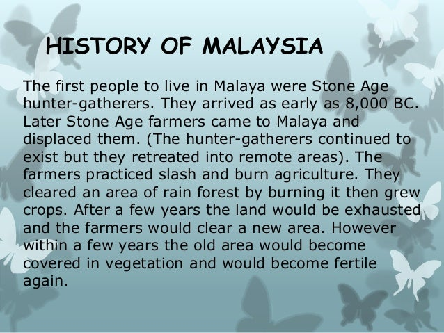 HISTORY OF MALAYSIA The first people to live in Malaya were Stone Age hunter-gatherers. They arrived as early as 8,000 BC....