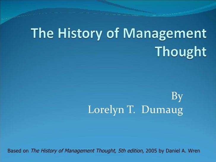 By Lorelyn T.  Dumaug Based on  The History of Management Thought, 5th edition,  2005   by Daniel A. Wren