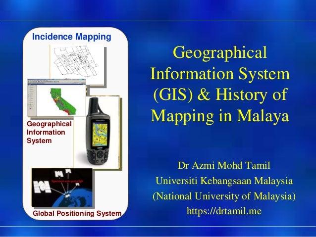 Präsentat ion Geographical Information System (GIS) & History of Mapping in Malaya Dr Azmi Mohd Tamil Universiti Kebangsaa...