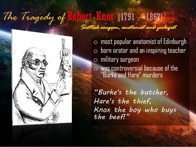 The Tragedy of Robert Knox (1791 – 1862) o most popular anatomist of Edinburgh o born orator and an inspiring teacher o mi...