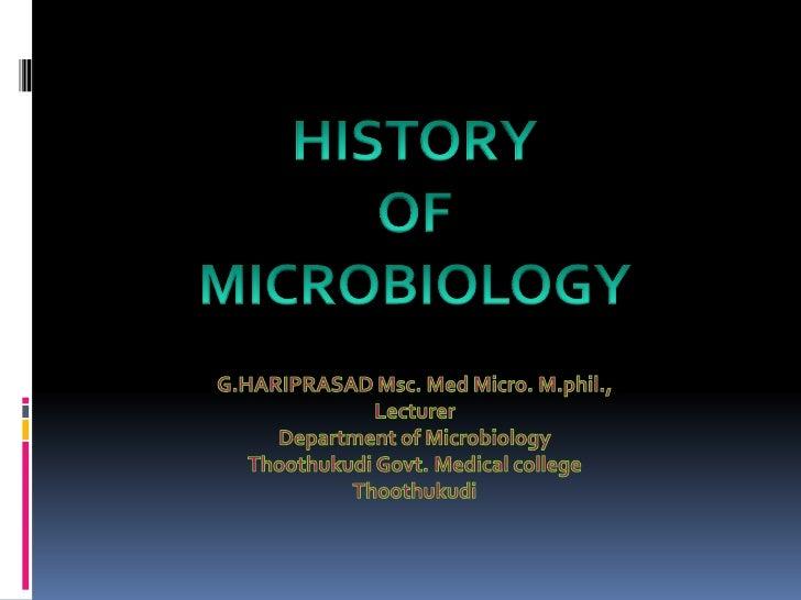 HISTORY <br />OF <br />MICROBIOLOGY<br />G.HARIPRASAD Msc. Med Micro. M.phil.,<br />Lecturer <br />Department of Microbiol...