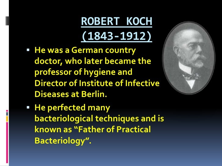 ROBERT KOCH (1843-1912) <br />He was a German country doctor, who later became the professor of hygiene and Director of In...