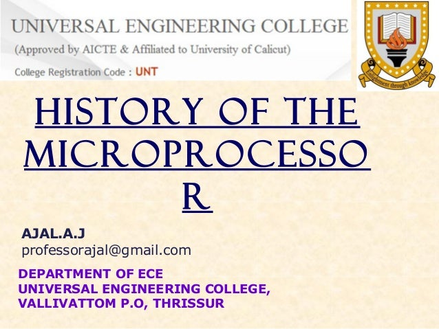History of the Microprocesso r AJAL.A.J professorajal@gmail.com DEPARTMENT OF ECE UNIVERSAL ENGINEERING COLLEGE, VALLIVATT...