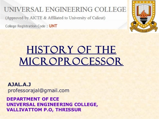 History of the Microprocessor AJAL.A.J professorajal@gmail.com DEPARTMENT OF ECE UNIVERSAL ENGINEERING COLLEGE, VALLIVATTO...