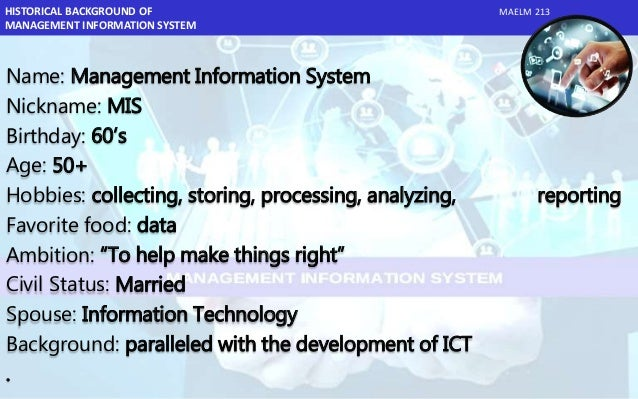 history of mis A management information system (mis) is a computerized database of financial information organized and programmed in such a way that it produces regular reports on operations for every level of.