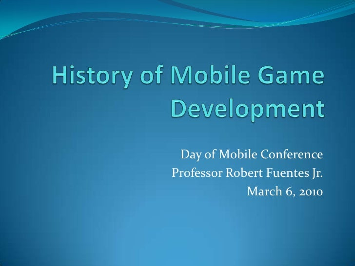 History of Mobile Game Development<br />Day of Mobile Conference<br />Professor Robert Fuentes Jr.<br />March 6, 2010<br />