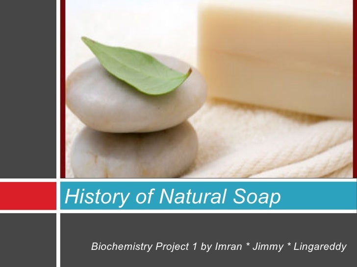 History of Natural Soap  Biochemistry Project 1 by Imran * Jimmy * Lingareddy