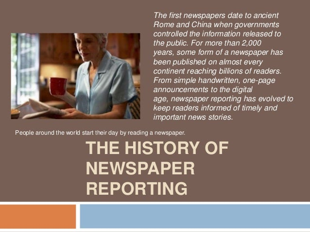 The first newspapers date to ancient Rome and China when governments controlled the information released to the public. Fo...