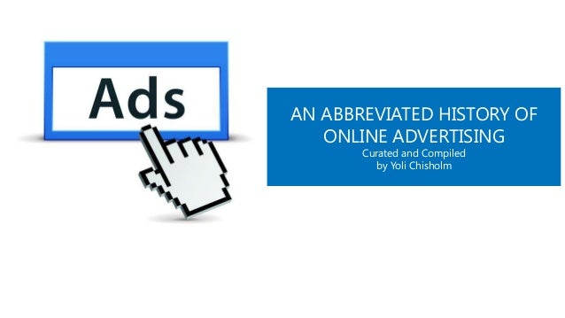 AN ABBREVIATED HISTORY OF ONLINE ADVERTISING Curated and Compiled by Yoli Chisholm