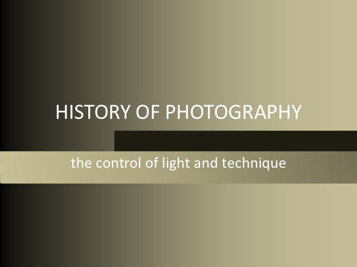 HISTORY OF PHOTOGRAPHY the control of light and technique