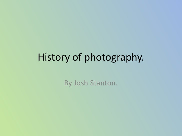 History of photography.     By Josh Stanton.
