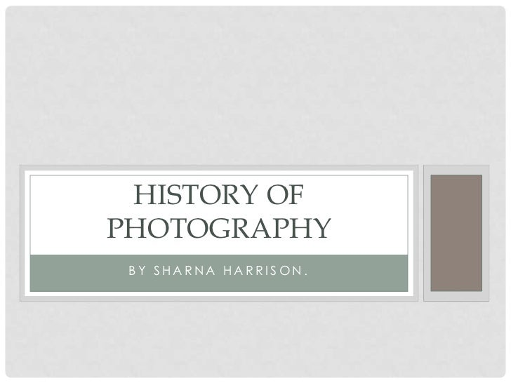 HISTORY OFPHOTOGRAPHY BY SHARNA HARRISON.