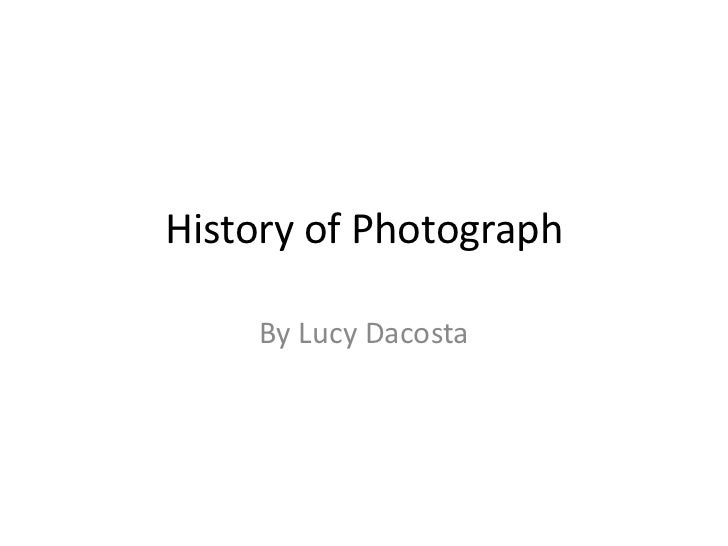 History of Photograph    By Lucy Dacosta