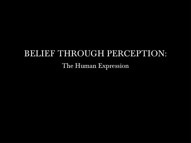BELIEF THROUGH PERCEPTION: The Human Expression