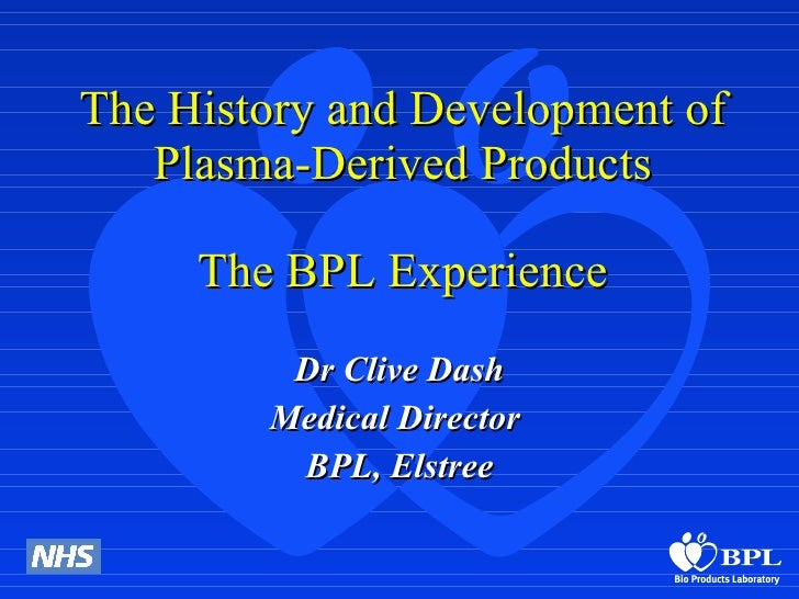 The History and Development of Plasma-Derived Products The BPL Experience Dr Clive Dash Medical Director  BPL, Elstree