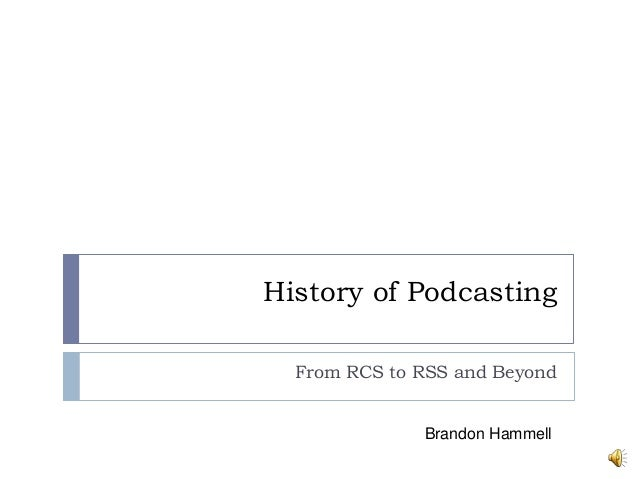 History of Podcasting  From RCS to RSS and Beyond              Brandon Hammell