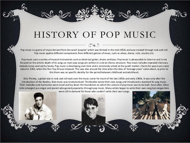 HISTORY OF POP MUSIC Pop music is a genre of music derived from the word 'popular' which was formed in the mid-1950s and w...