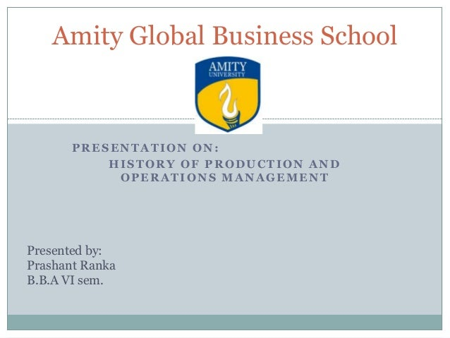 Amity Global Business School  PRESENTATION ON: HISTORY OF PRODUCTION AND OPERATIONS MANAGEMENT  Presented by: Prashant Ran...