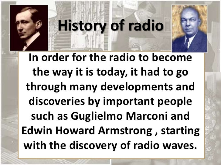 History of radio  In order for the radio to become   the way it is today, it had to go through many developments and  disc...
