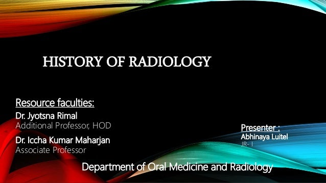 HISTORY OF RADIOLOGY Resource faculties: Dr. Jyotsna Rimal Additional Professor, HOD Dr. Iccha Kumar Maharjan Associate Pr...