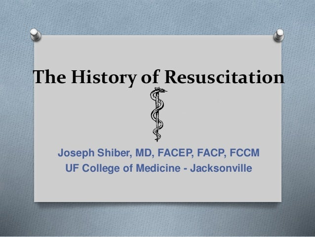 The History of Resuscitation Joseph Shiber, MD, FACEP, FACP, FCCM UF College of Medicine - Jacksonville