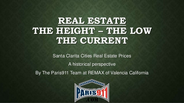 REAL ESTATE THE HEIGHT – THE LOW THE CURRENT Santa Clarita Cities Real Estate Prices A historical perspective  By The Pari...
