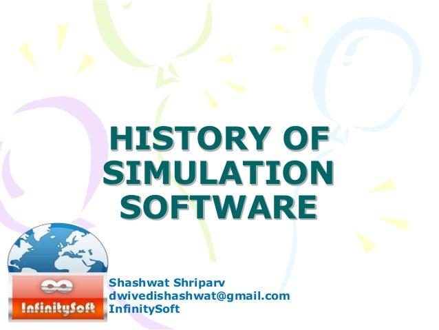 HISTORY OF SIMULATION SOFTWARE Shashwat Shriparv dwivedishashwat@gmail.com InfinitySoft