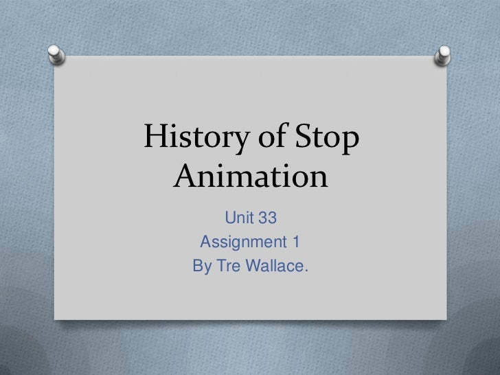 History of Stop Animation       Unit 33    Assignment 1   By Tre Wallace.
