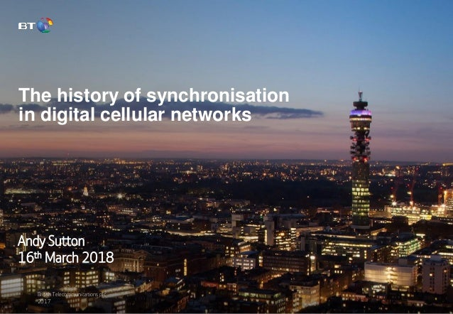 British Telecommunications plc 2017 The history of synchronisation in digital cellular networks Andy Sutton 16th March 2018