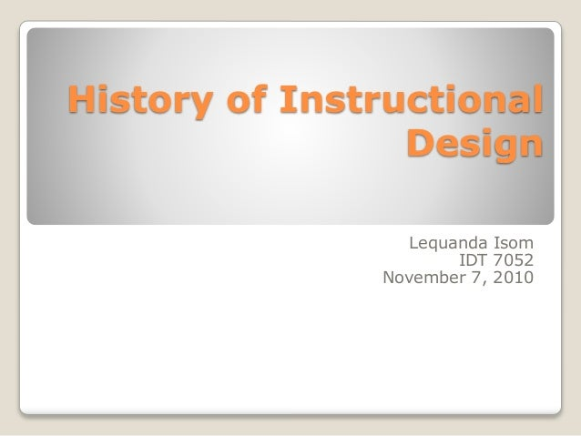 History of Instructional Design Lequanda Isom IDT 7052 November 7, 2010