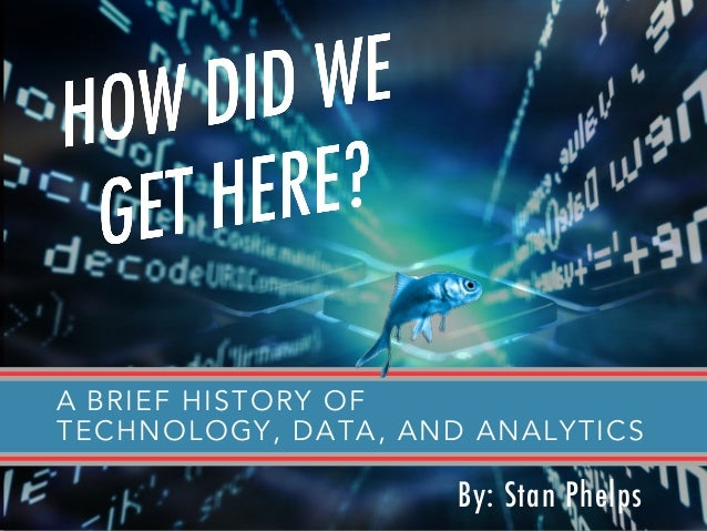 A BRIEF HISTORY OF TECHNOLOGY, DATA, AND ANALYTICS By: Stan Phelps
