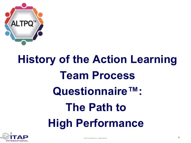 ©2019 ITAP International, Inc. All Rights Reserved. 1 History of the Action Learning Team Process Questionnaire™: The Path...