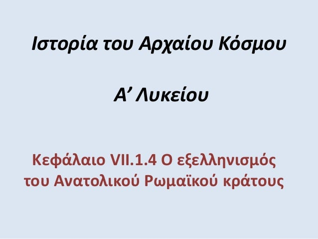 Ιστορία του Αρχαίου Κόσμου Α' Λυκείου Κεφάλαιο VII.1.4 Ο εξελληνισμός του Ανατολικού Ρωμαϊκού κράτους