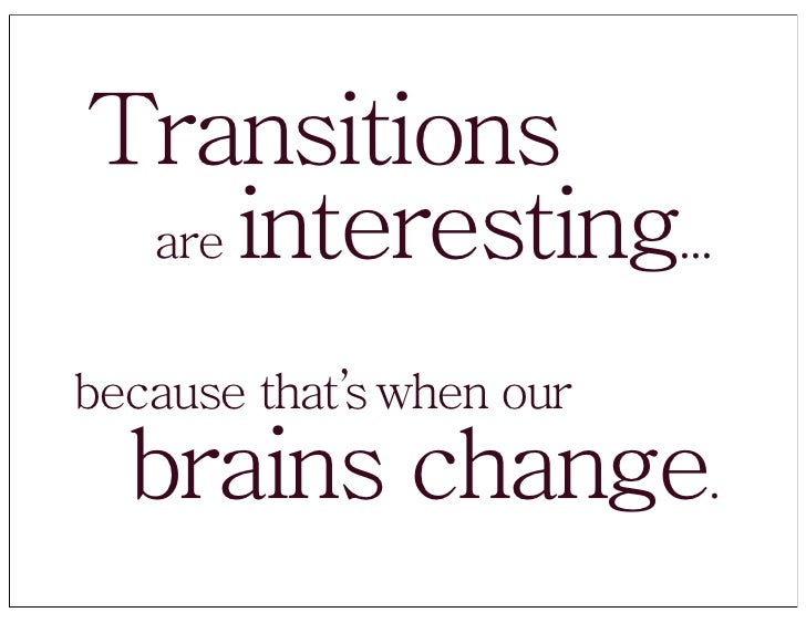 Transitions  are interesting...   because that's when our   brains change.