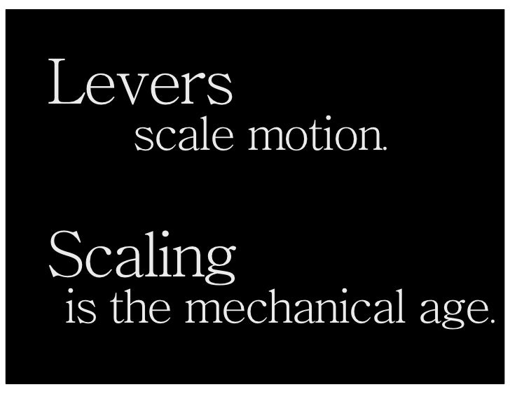 Levers    scale motion.  Scaling is the mechanical age.