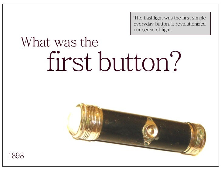 The flashlight was the first simple                   everyday button. It revolutionized                   our sense of li...