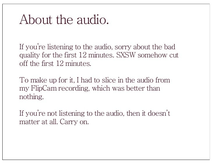 About the audio. If you're listening to the audio, sorry about the bad quality for the first 12 minutes. SXSW somehow cut ...