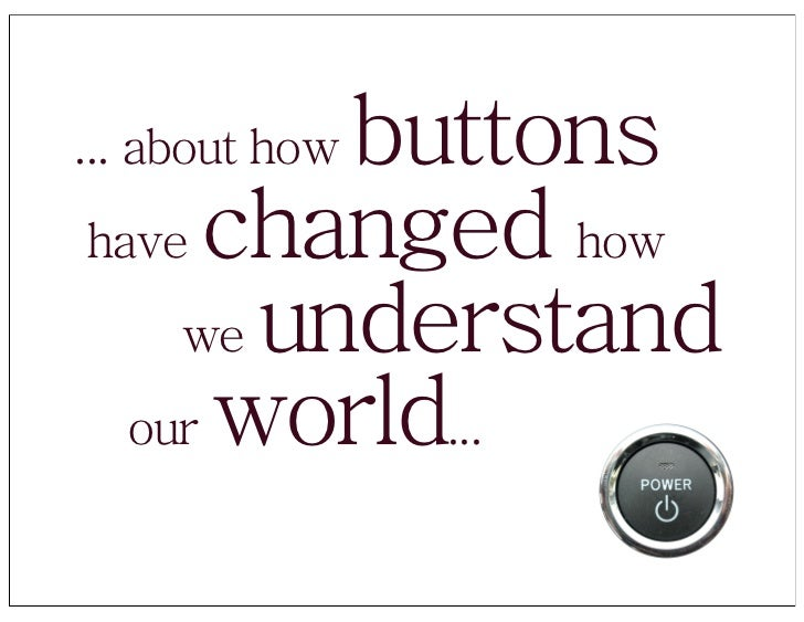 buttons ... about how have changed how     we understand   our world...