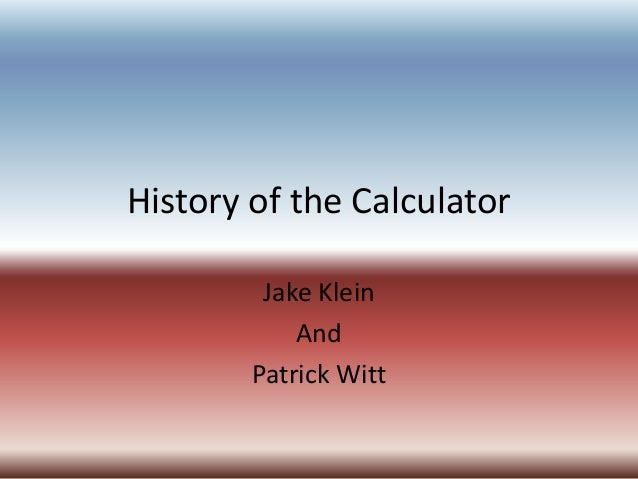 History of the Calculator Jake Klein And Patrick Witt