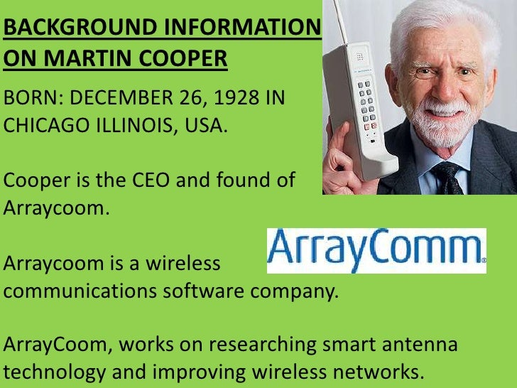 research paper+martin cooper+cell phone I had the chance to catch up with martin cooper, who while working for  motorola led the team that created the first portable mobile phone in 1973 and,  using that device, made the first mobile call  read the full article on pcmag com  research center with a focus on 5g mmwave wireless research.