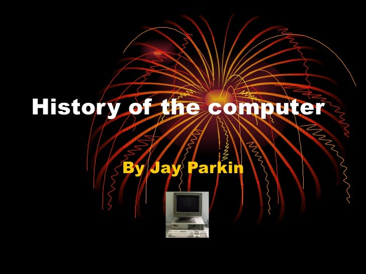 History of the computer By Jay Parkin